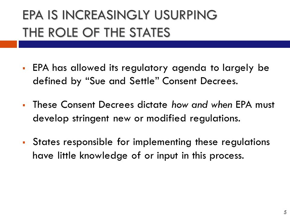 EPA IS INCREASINGLY USURPING THE ROLE OF THE STATES  EPA has allowed its regulatory agenda to largely be defined by Sue and Settle Consent Decrees.