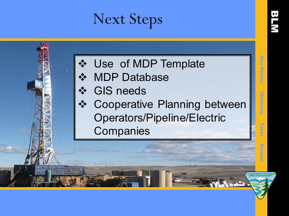 BLM New Mexico Oklahoma Texas Kansas Next Steps  Use of MDP Template  MDP Database  GIS needs  Cooperative Planning between Operators/Pipeline/Electric Companies
