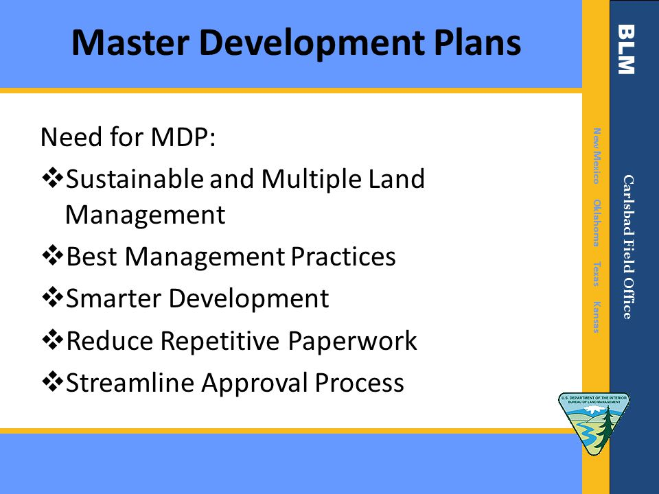 BLM New Mexico Oklahoma Texas Kansas Carlsbad Field Office Master Development Plans Need for MDP:  Sustainable and Multiple Land Management  Best Management Practices  Smarter Development  Reduce Repetitive Paperwork  Streamline Approval Process