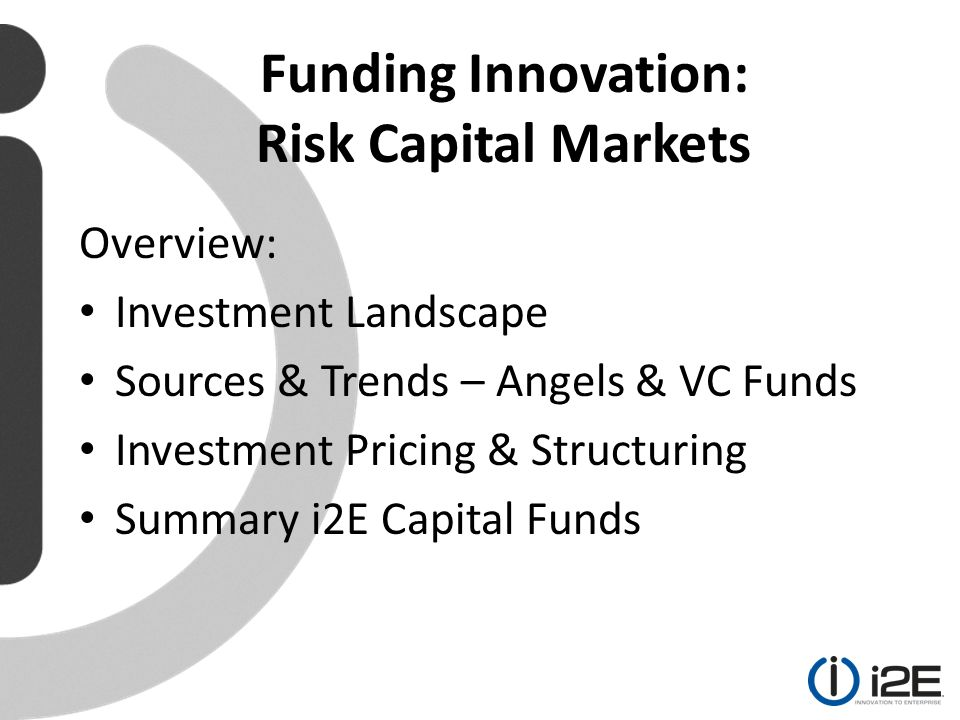 Overview: Investment Landscape Sources & Trends – Angels & VC Funds Investment Pricing & Structuring Summary i2E Capital Funds Funding Innovation: Risk Capital Markets
