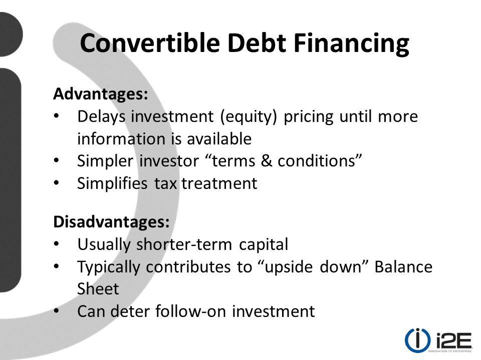 Advantages: Delays investment (equity) pricing until more information is available Simpler investor terms & conditions Simplifies tax treatment Disadvantages: Usually shorter-term capital Typically contributes to upside down Balance Sheet Can deter follow-on investment Convertible Debt Financing