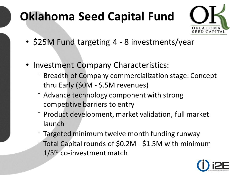 Oklahoma Seed Capital Fund $25M Fund targeting 4 - 8 investments/year Investment Company Characteristics: ⁻Breadth of Company commercialization stage: Concept thru Early ($0M - $.5M revenues) ⁻Advance technology component with strong competitive barriers to entry ⁻Product development, market validation, full market launch ⁻Targeted minimum twelve month funding runway ⁻Total Capital rounds of $0.2M - $1.5M with minimum 1/3 rd co-investment match