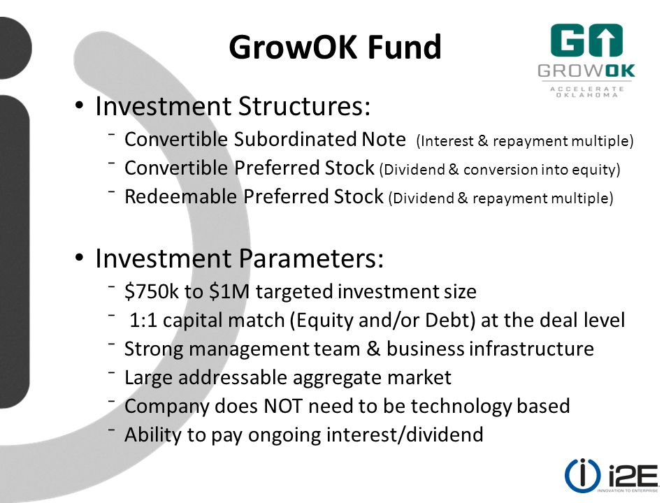 GrowOK Fund Investment Structures: ⁻Convertible Subordinated Note (Interest & repayment multiple) ⁻Convertible Preferred Stock (Dividend & conversion into equity) ⁻Redeemable Preferred Stock (Dividend & repayment multiple) Investment Parameters: ⁻$750k to $1M targeted investment size ⁻ 1:1 capital match (Equity and/or Debt) at the deal level ⁻Strong management team & business infrastructure ⁻Large addressable aggregate market ⁻Company does NOT need to be technology based ⁻Ability to pay ongoing interest/dividend