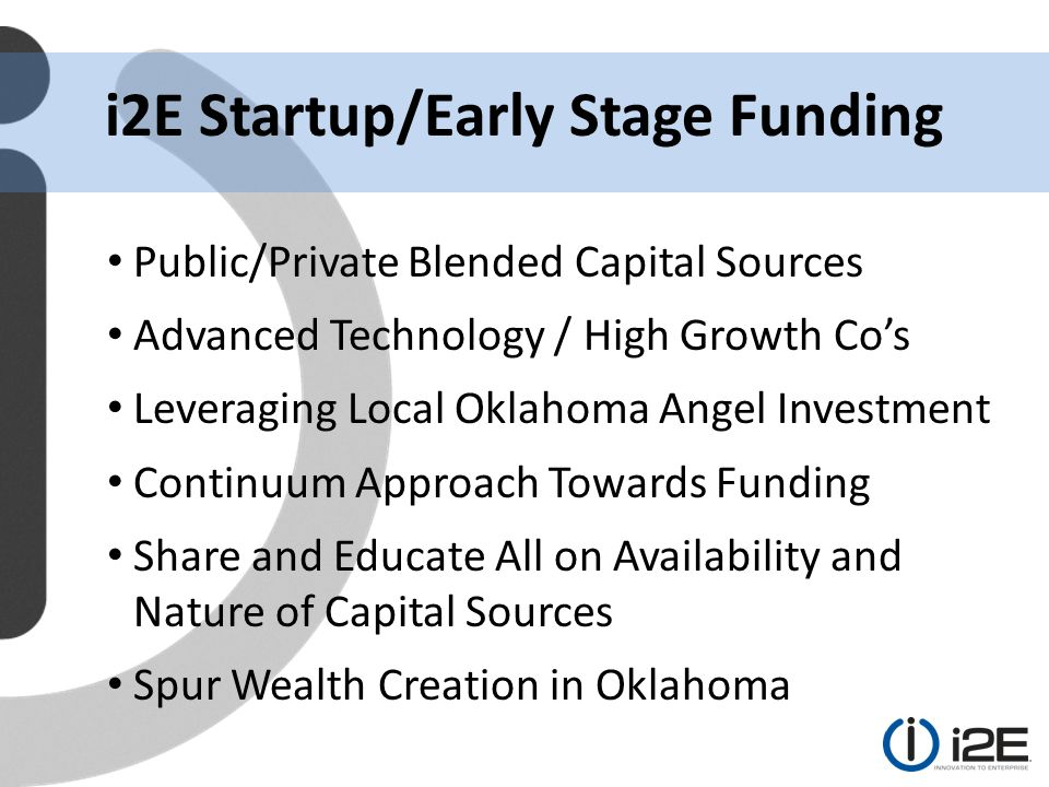 Public/Private Blended Capital Sources Advanced Technology / High Growth Co's Leveraging Local Oklahoma Angel Investment Continuum Approach Towards Funding Share and Educate All on Availability and Nature of Capital Sources Spur Wealth Creation in Oklahoma i2E Startup/Early Stage Funding