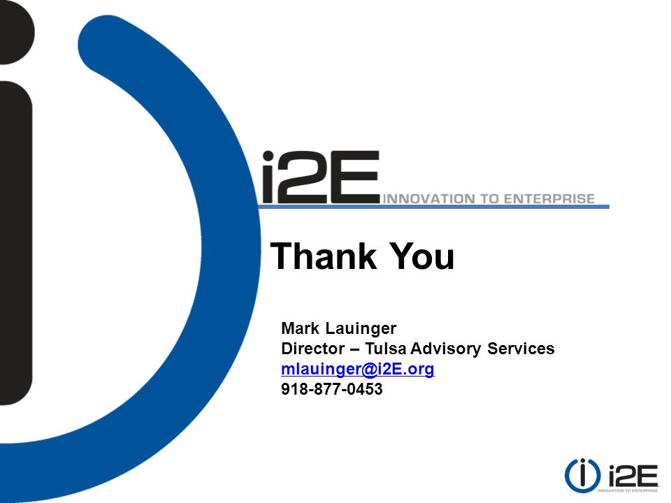 Thank You Mark Lauinger Director – Tulsa Advisory Services mlauinger@i2E.org 918-877-0453
