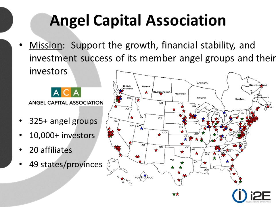 Mission: Support the growth, financial stability, and investment success of its member angel groups and their investors 325+ angel groups 10,000+ investors 20 affiliates 49 states/provinces Angel Capital Association
