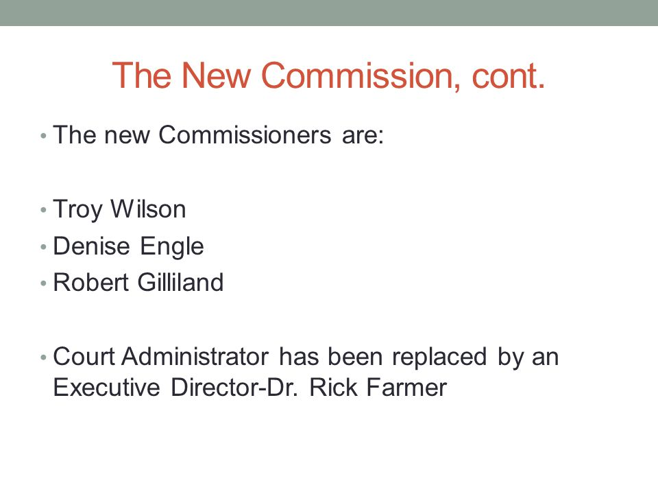 The New Commission, cont. The new Commissioners are: Troy Wilson Denise Engle Robert Gilliland Court Administrator has been replaced by an Executive D