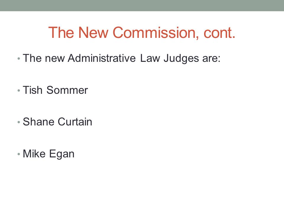 The New Commission, cont. The new Administrative Law Judges are: Tish Sommer Shane Curtain Mike Egan
