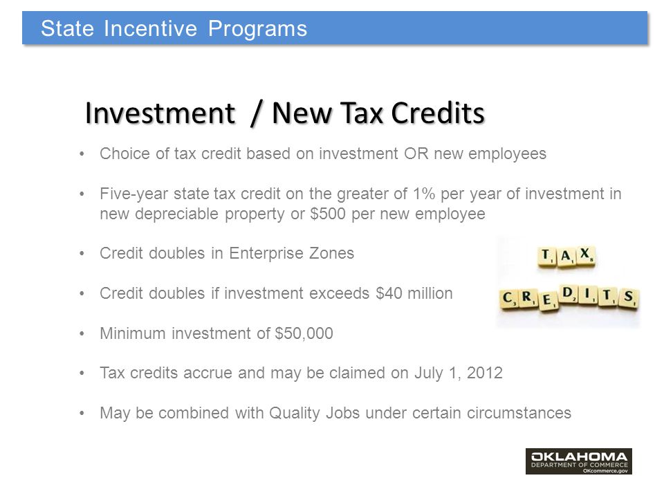 Investment / New Tax Credits Choice of tax credit based on investment OR new employees Five-year state tax credit on the greater of 1% per year of investment in new depreciable property or $500 per new employee Credit doubles in Enterprise Zones Credit doubles if investment exceeds $40 million Minimum investment of $50,000 Tax credits accrue and may be claimed on July 1, 2012 May be combined with Quality Jobs under certain circumstances State Incentive Programs