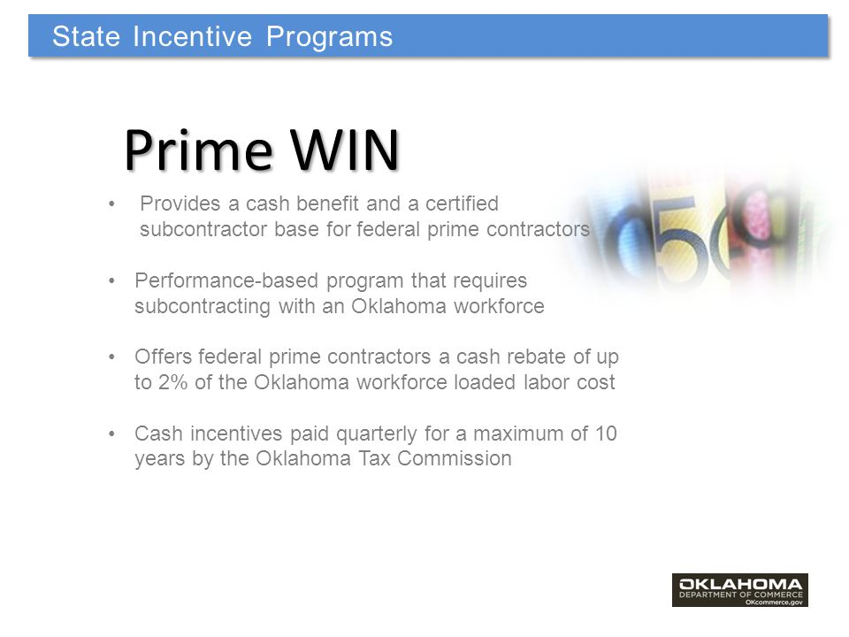 Prime WIN Provides a cash benefit and a certified subcontractor base for federal prime contractors Performance-based program that requires subcontracting with an Oklahoma workforce Offers federal prime contractors a cash rebate of up to 2% of the Oklahoma workforce loaded labor cost Cash incentives paid quarterly for a maximum of 10 years by the Oklahoma Tax Commission State Incentive Programs