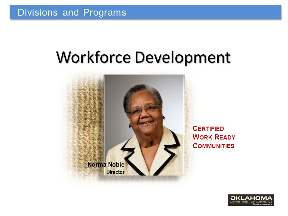 Norma Noble Director Workforce Development C ERTIFIED W ORK R EADY C OMMUNITIES Divisions and Programs