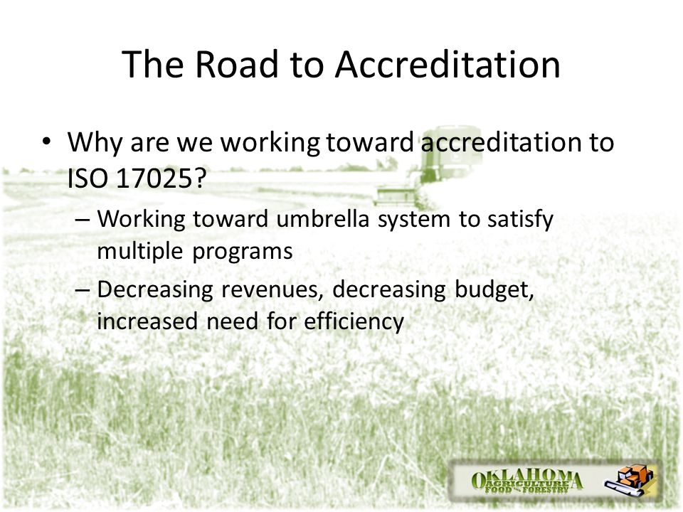 The Road to Accreditation Why are we working toward accreditation to ISO 17025? – Working toward umbrella system to satisfy multiple programs – Decrea