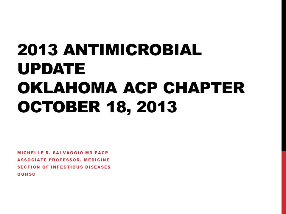 2013 ANTIMICROBIAL UPDATE OKLAHOMA ACP CHAPTER OCTOBER 18, 2013 MICHELLE R.
