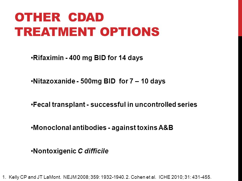 OTHER CDAD TREATMENT OPTIONS Rifaximin - 400 mg BID for 14 days Nitazoxanide - 500mg BID for 7 – 10 days Fecal transplant - successful in uncontrolled series Monoclonal antibodies - against toxins A&B Nontoxigenic C difficile 1.