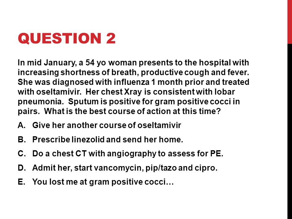 QUESTION 2 In mid January, a 54 yo woman presents to the hospital with increasing shortness of breath, productive cough and fever.