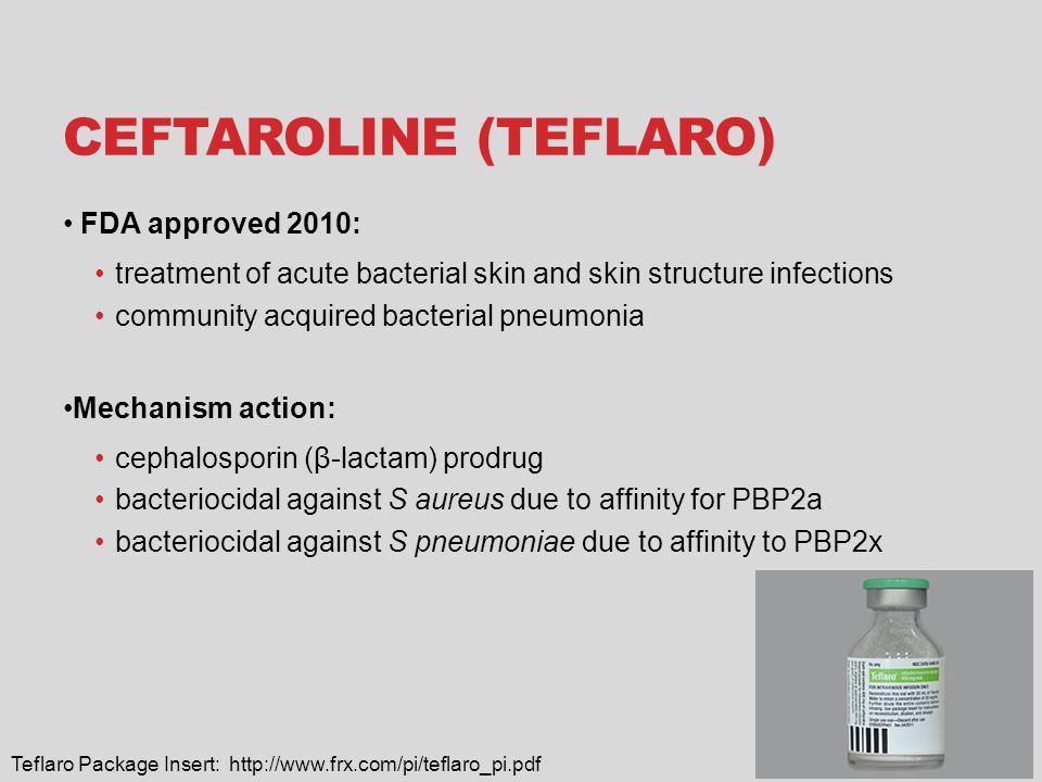 CEFTAROLINE (TEFLARO) FDA approved 2010: treatment of acute bacterial skin and skin structure infections community acquired bacterial pneumonia Mechan