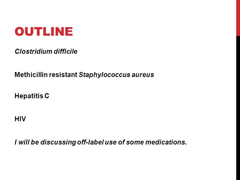 OUTLINE Clostridium difficile Methicillin resistant Staphylococcus aureus Hepatitis C HIV I will be discussing off-label use of some medications.