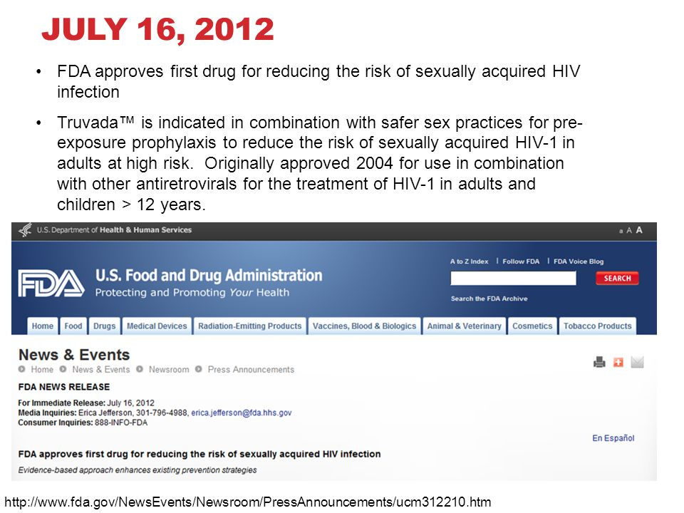 JULY 16, 2012 FDA approves first drug for reducing the risk of sexually acquired HIV infection Truvada™ is indicated in combination with safer sex practices for pre- exposure prophylaxis to reduce the risk of sexually acquired HIV-1 in adults at high risk.