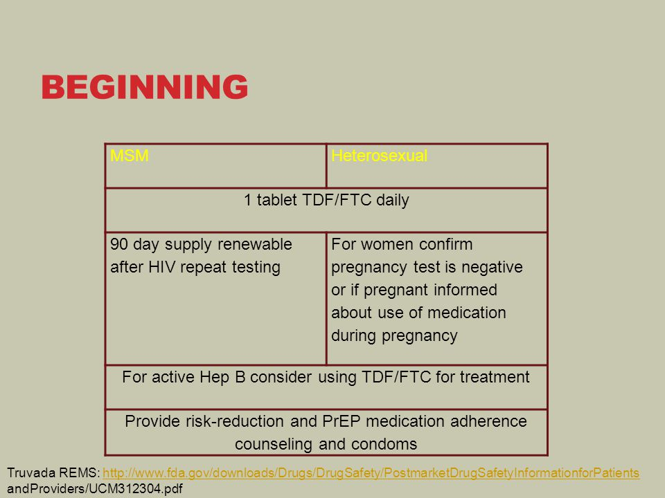 MSMHeterosexual 1 tablet TDF/FTC daily 90 day supply renewable after HIV repeat testing For women confirm pregnancy test is negative or if pregnant in