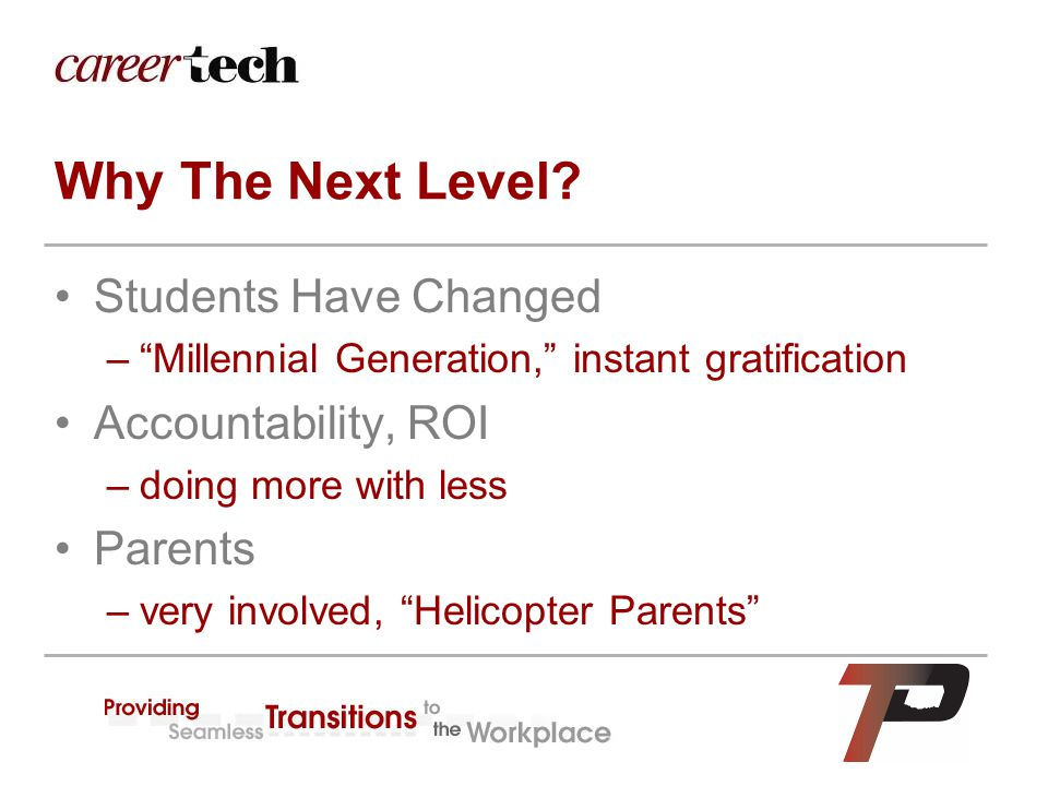 "Why The Next Level? Students Have Changed –""Millennial Generation,"" instant gratification Accountability, ROI –doing more with less Parents –very invo"