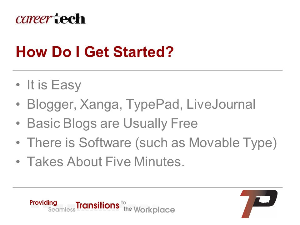 How Do I Get Started? It is Easy Blogger, Xanga, TypePad, LiveJournal Basic Blogs are Usually Free There is Software (such as Movable Type) Takes Abou