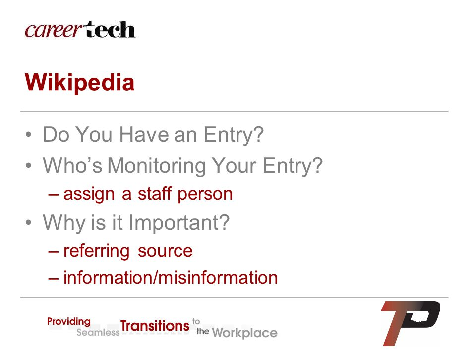Wikipedia Do You Have an Entry? Who's Monitoring Your Entry? –assign a staff person Why is it Important? –referring source –information/misinformation