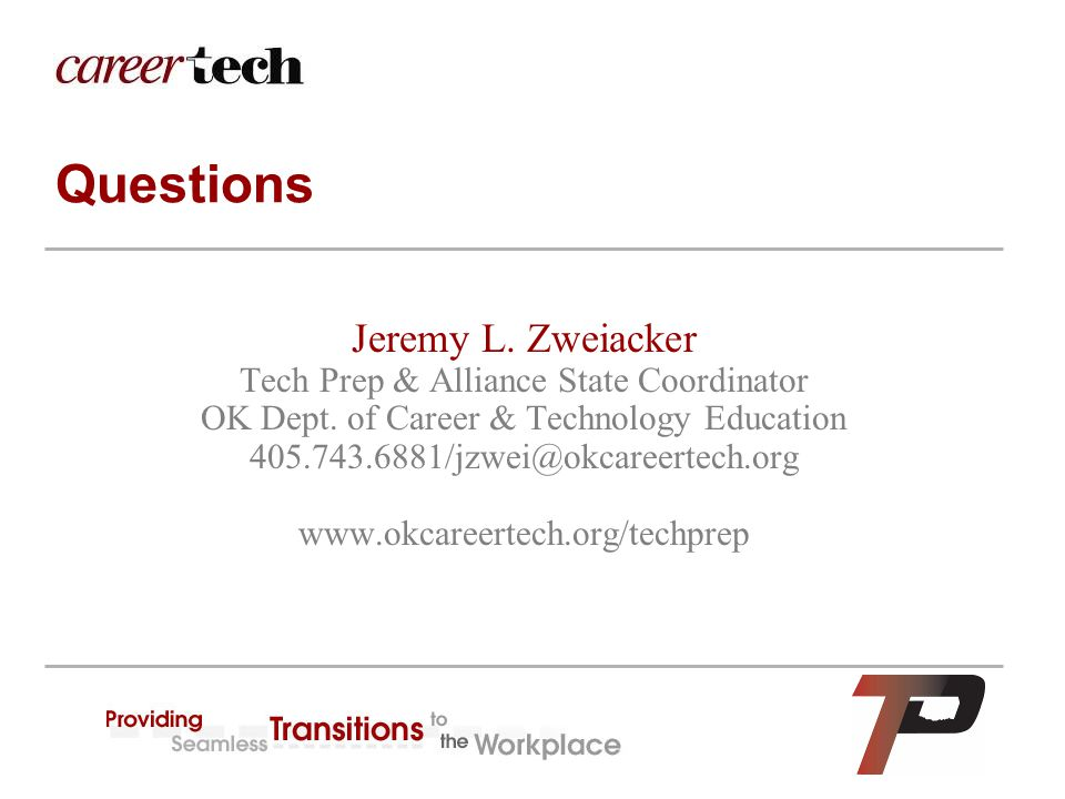 Questions Jeremy L. Zweiacker Tech Prep & Alliance State Coordinator OK Dept. of Career & Technology Education 405.743.6881/jzwei@okcareertech.org www