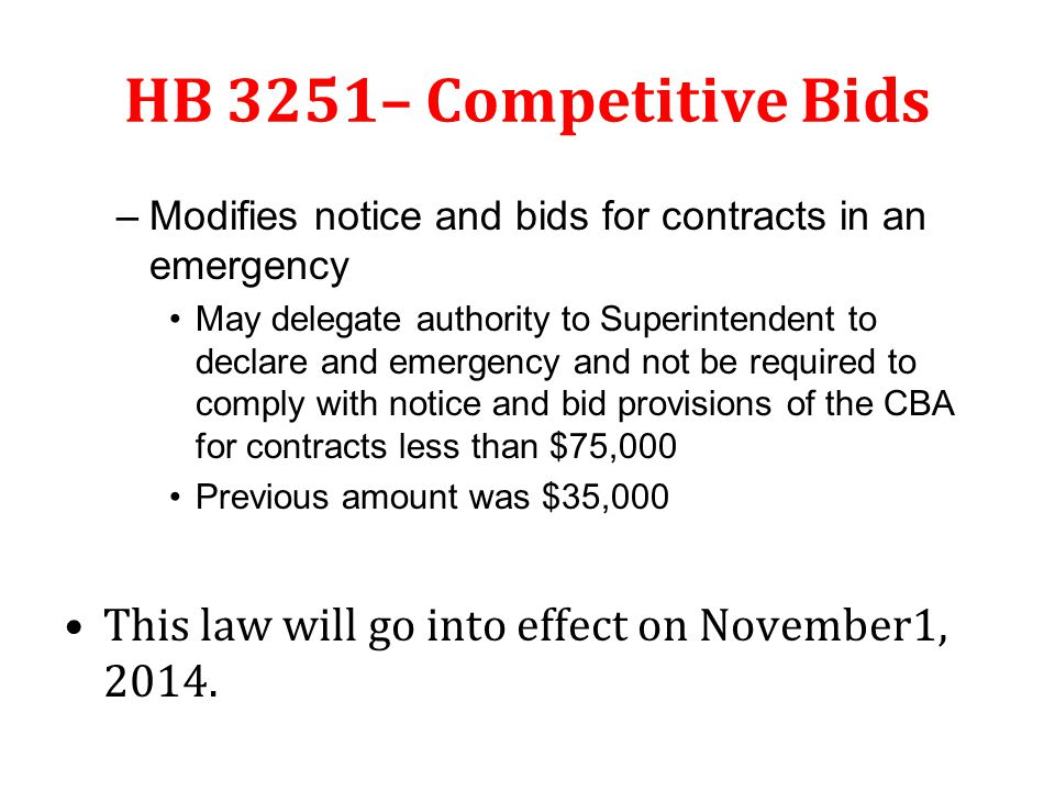 HB 3251– Competitive Bids –Modifies notice and bids for contracts in an emergency May delegate authority to Superintendent to declare and emergency and not be required to comply with notice and bid provisions of the CBA for contracts less than $75,000 Previous amount was $35,000 This law will go into effect on November1, 2014.