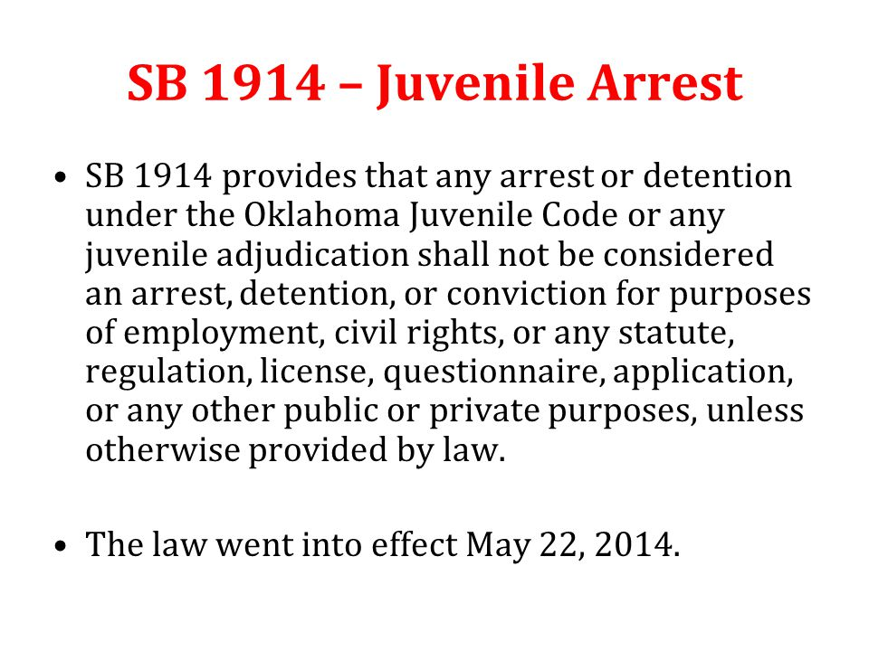 SB 1914 – Juvenile Arrest SB 1914 provides that any arrest or detention under the Oklahoma Juvenile Code or any juvenile adjudication shall not be considered an arrest, detention, or conviction for purposes of employment, civil rights, or any statute, regulation, license, questionnaire, application, or any other public or private purposes, unless otherwise provided by law.
