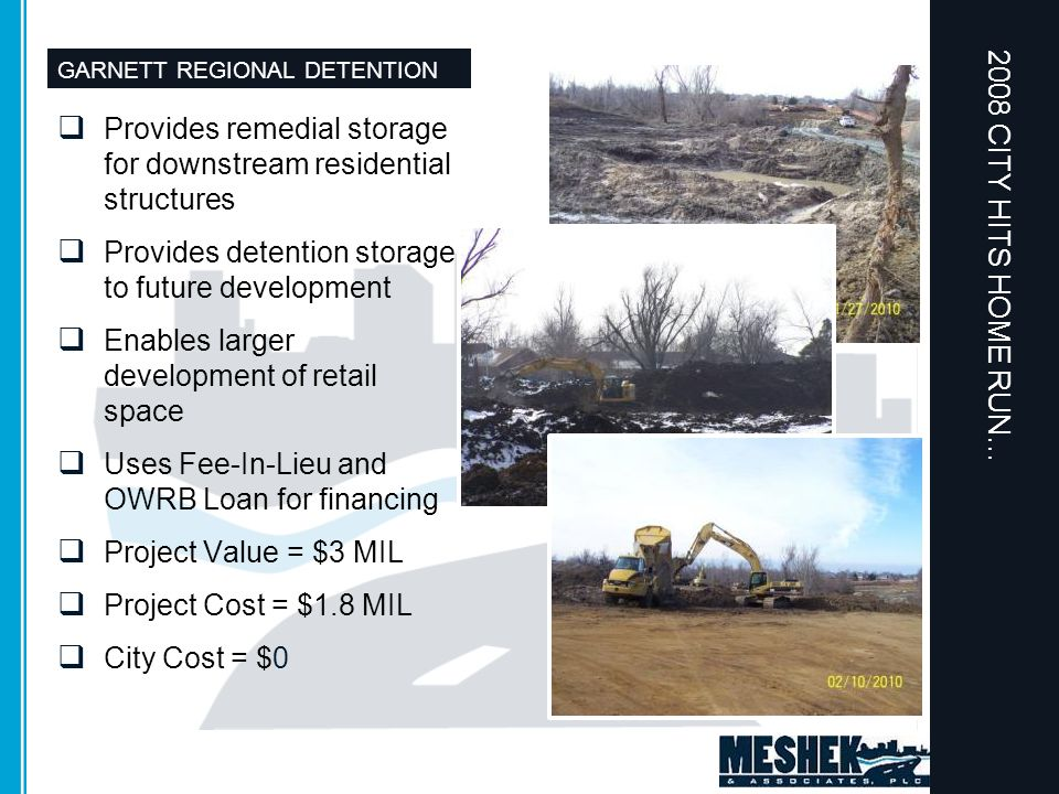 GARNETT REGIONAL DETENTION  Provides remedial storage for downstream residential structures  Provides detention storage to future development  Enables larger development of retail space  Uses Fee-In-Lieu and OWRB Loan for financing  Project Value = $3 MIL  Project Cost = $1.8 MIL  City Cost = $0 2008 CITY HITS HOME RUN…