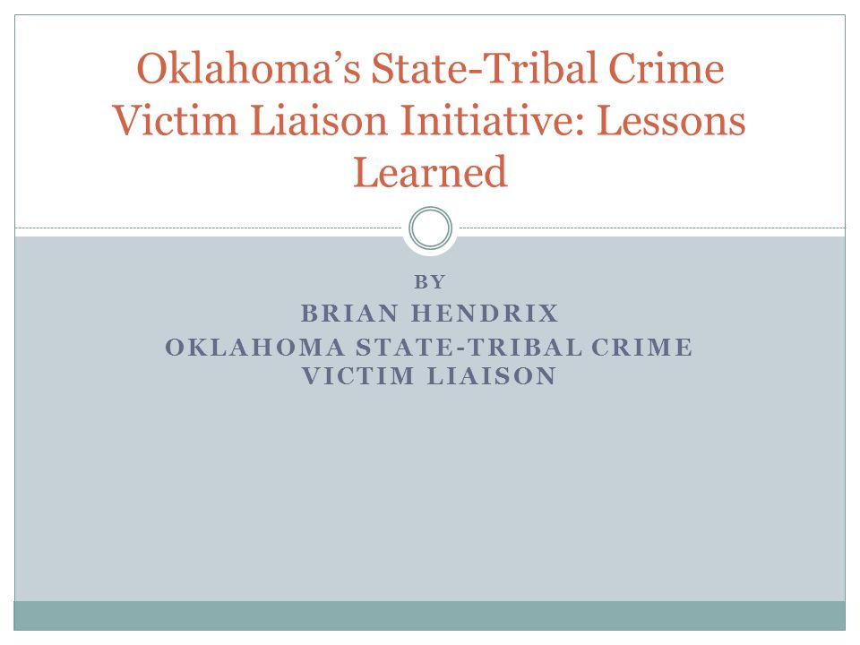 Oklahoma's State-Tribal Crime Victim Liaison Initiative: Lessons Learned BY BRIAN HENDRIX OKLAHOMA STATE-TRIBAL CRIME VICTIM LIAISON