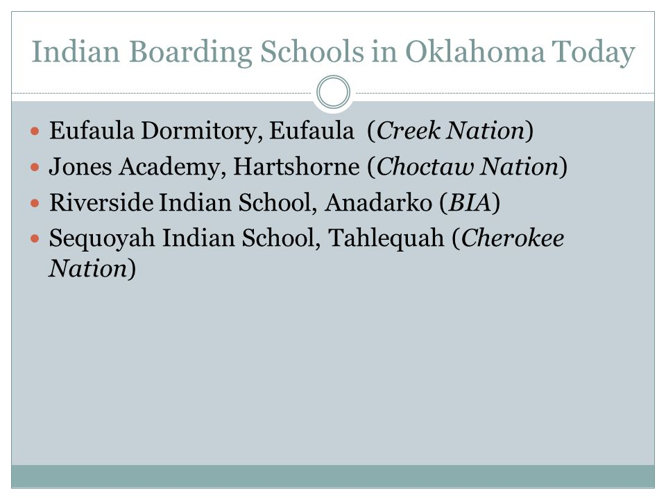 Indian Boarding Schools in Oklahoma Today Eufaula Dormitory, Eufaula (Creek Nation) Jones Academy, Hartshorne (Choctaw Nation) Riverside Indian School, Anadarko (BIA) Sequoyah Indian School, Tahlequah (Cherokee Nation)