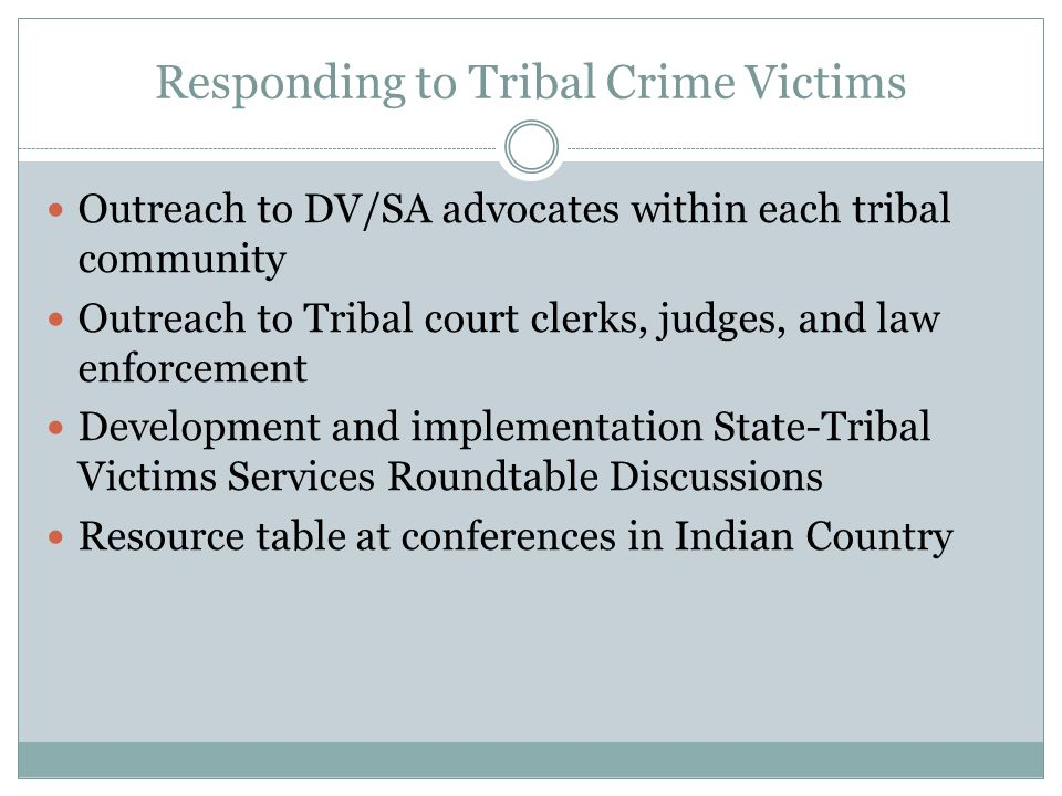Responding to Tribal Crime Victims Outreach to DV/SA advocates within each tribal community Outreach to Tribal court clerks, judges, and law enforcement Development and implementation State-Tribal Victims Services Roundtable Discussions Resource table at conferences in Indian Country