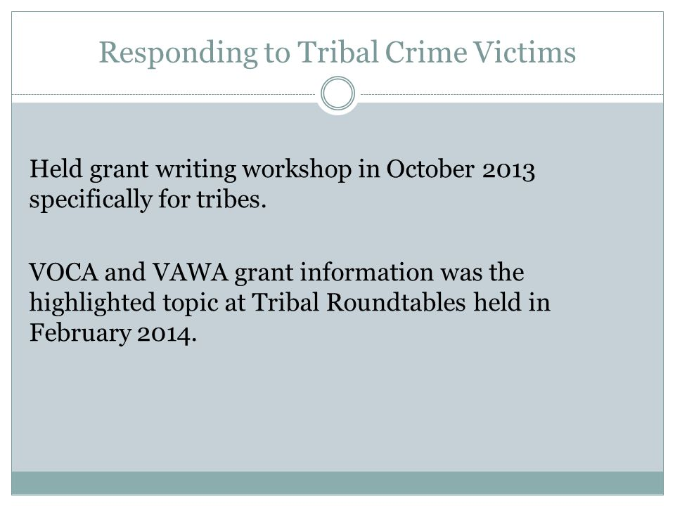 Responding to Tribal Crime Victims Held grant writing workshop in October 2013 specifically for tribes.