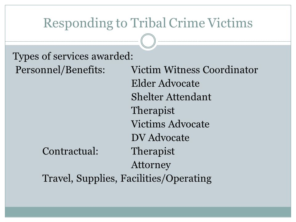 Responding to Tribal Crime Victims Types of services awarded: Personnel/Benefits: Victim Witness Coordinator Elder Advocate Shelter Attendant Therapist Victims Advocate DV Advocate Contractual: Therapist Attorney Travel, Supplies, Facilities/Operating