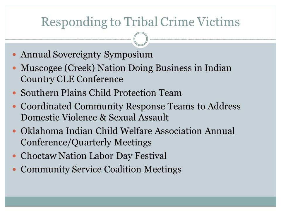Responding to Tribal Crime Victims Annual Sovereignty Symposium Muscogee (Creek) Nation Doing Business in Indian Country CLE Conference Southern Plains Child Protection Team Coordinated Community Response Teams to Address Domestic Violence & Sexual Assault Oklahoma Indian Child Welfare Association Annual Conference/Quarterly Meetings Choctaw Nation Labor Day Festival Community Service Coalition Meetings