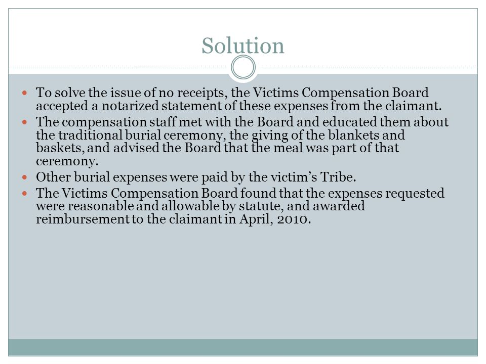 Solution To solve the issue of no receipts, the Victims Compensation Board accepted a notarized statement of these expenses from the claimant.