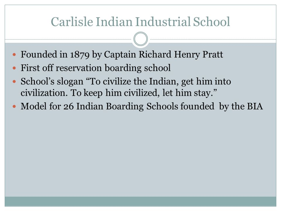 Carlisle Indian Industrial School Founded in 1879 by Captain Richard Henry Pratt First off reservation boarding school School's slogan To civilize the Indian, get him into civilization.