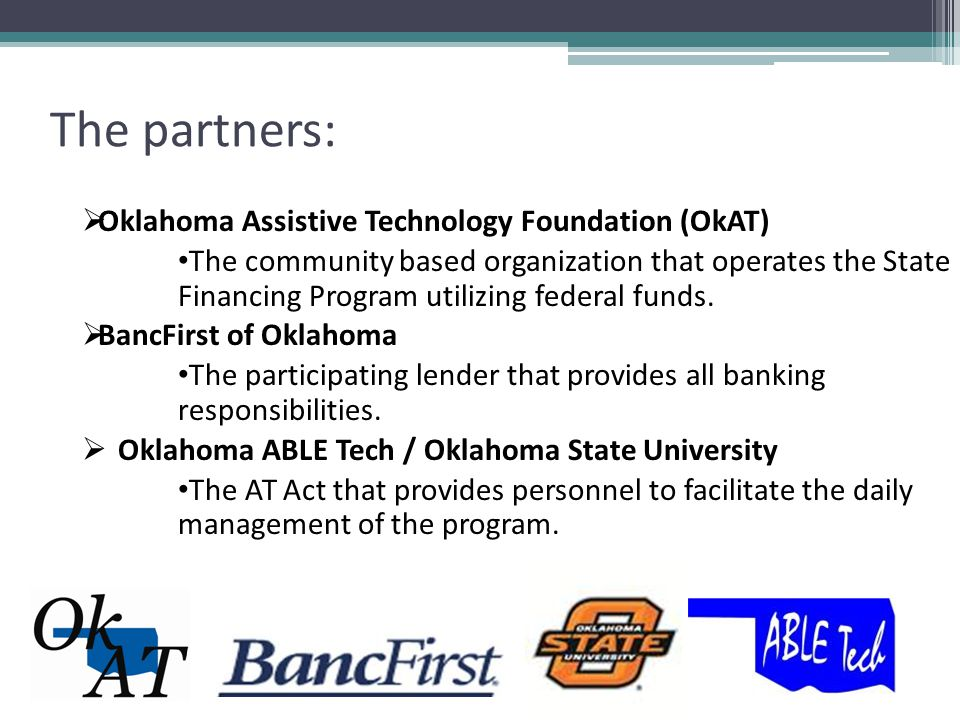 The partners:  Oklahoma Assistive Technology Foundation (OkAT) The community based organization that operates the State Financing Program utilizing federal funds.