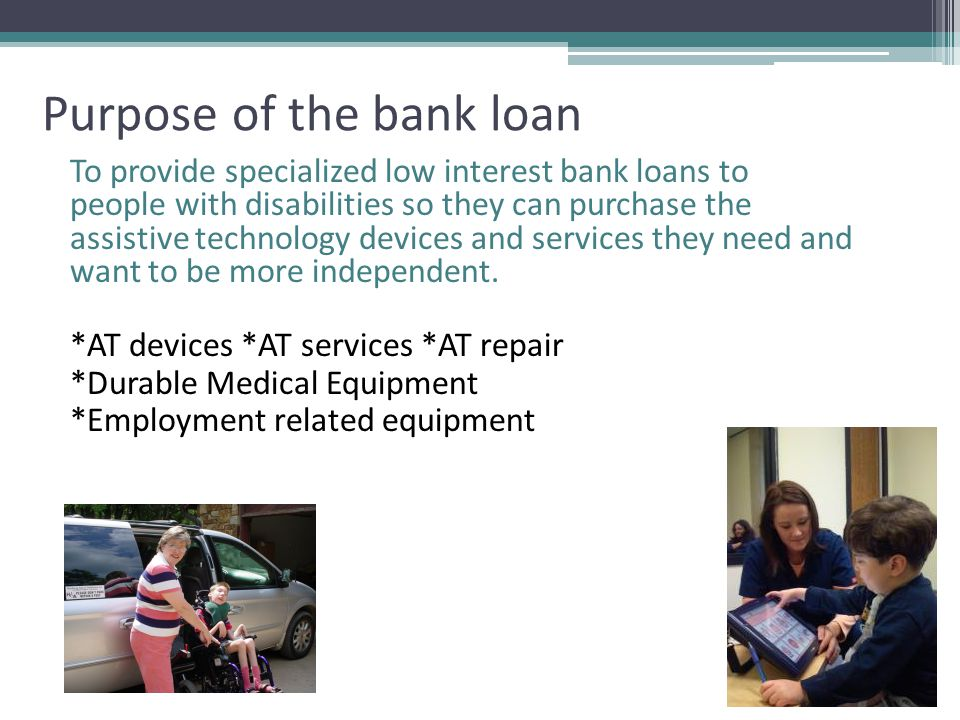 Purpose of the bank loan To provide specialized low interest bank loans to people with disabilities so they can purchase the assistive technology devices and services they need and want to be more independent.