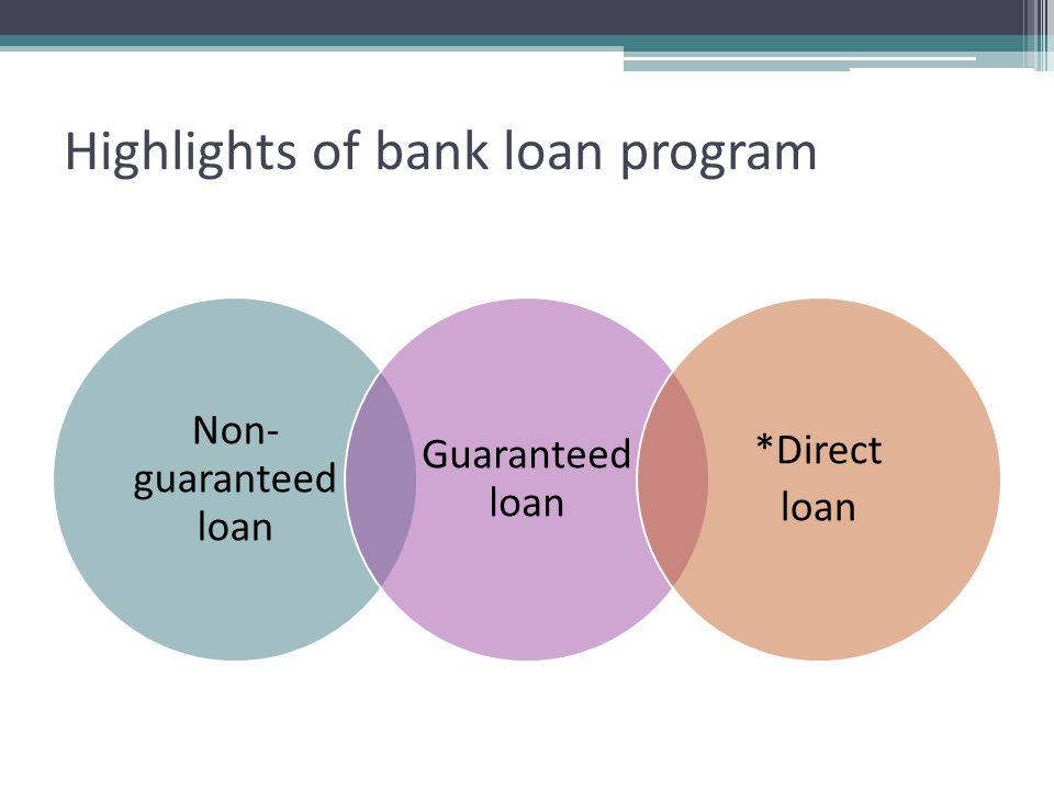 Highlights of bank loan program Non- guaranteed loan Guaranteed loan *Direct loan
