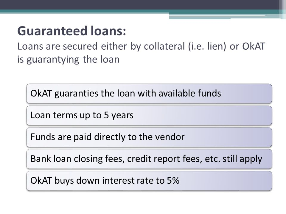 *Direct loans: Low dollar value loans that are processed in house, without banking partner's support OkAT board reviews and approves the same a guarantee loanMaximum loan $1500Fixed interest rate of 5%Loan terms up to one yearFunds are paid directly to the vendorNo closing feeCredit report fees apply