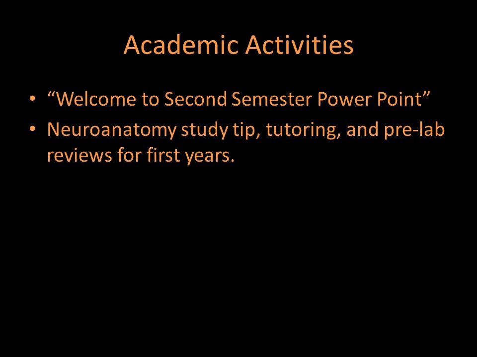 """Academic Activities """"Welcome to Second Semester Power Point"""" Neuroanatomy study tip, tutoring, and pre-lab reviews for first years."""