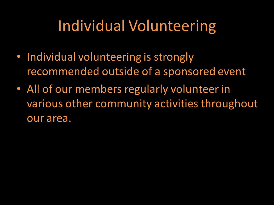 Individual Volunteering Individual volunteering is strongly recommended outside of a sponsored event All of our members regularly volunteer in various other community activities throughout our area.