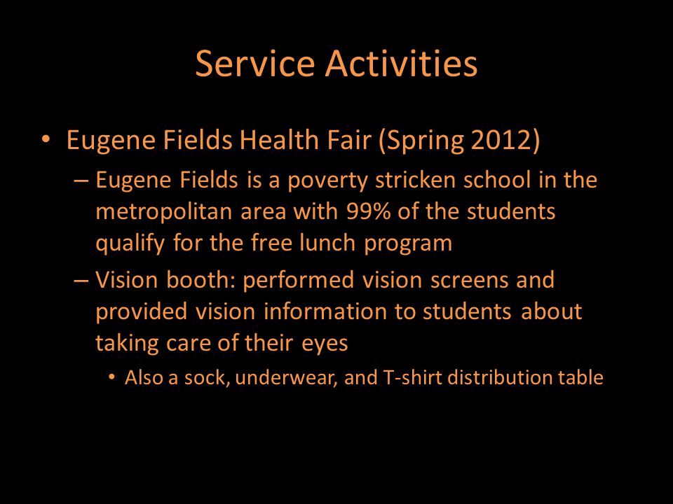 Service Activities Eugene Fields Health Fair (Spring 2012) – Eugene Fields is a poverty stricken school in the metropolitan area with 99% of the students qualify for the free lunch program – Vision booth: performed vision screens and provided vision information to students about taking care of their eyes Also a sock, underwear, and T-shirt distribution table