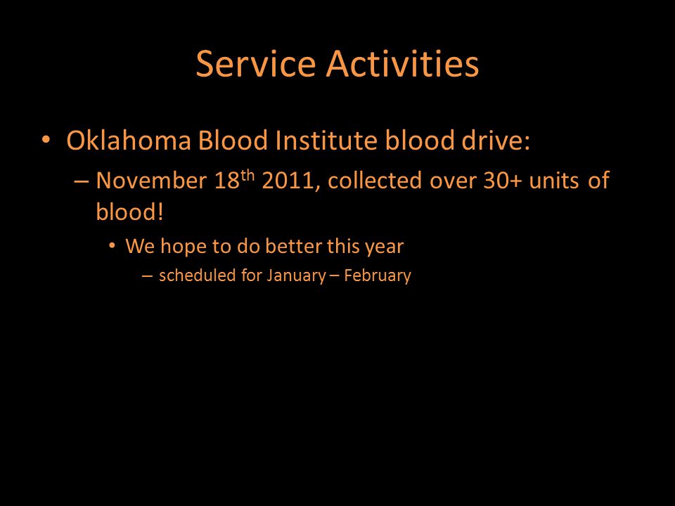 Service Activities Oklahoma Blood Institute blood drive: – November 18 th 2011, collected over 30+ units of blood! We hope to do better this year – sc