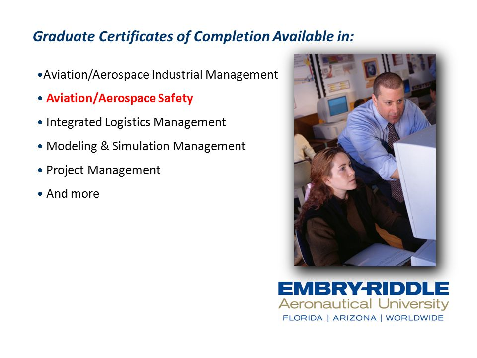 Graduate Certificates of Completion Available in: Aviation/Aerospace Industrial Management Aviation/Aerospace Safety Integrated Logistics Management Modeling & Simulation Management Project Management And more