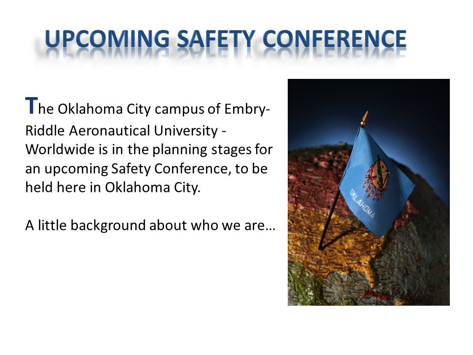 T he Oklahoma City campus of Embry- Riddle Aeronautical University - Worldwide is in the planning stages for an upcoming Safety Conference, to be held here in Oklahoma City.