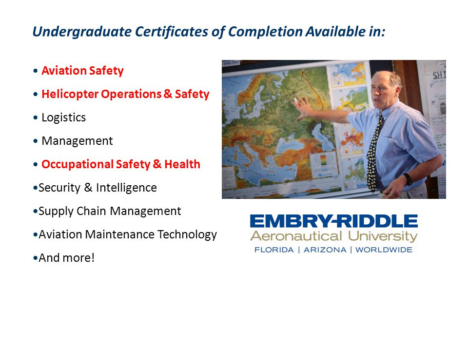 Undergraduate Certificates of Completion Available in: Aviation Safety Helicopter Operations & Safety Logistics Management Occupational Safety & Health Security & Intelligence Supply Chain Management Aviation Maintenance Technology And more!