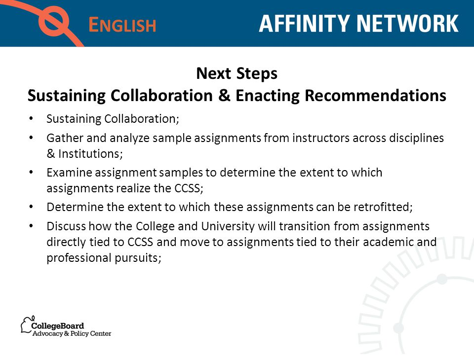 E NGLISH Sustaining Collaboration; Gather and analyze sample assignments from instructors across disciplines & Institutions; Examine assignment samples to determine the extent to which assignments realize the CCSS; Determine the extent to which these assignments can be retrofitted; Discuss how the College and University will transition from assignments directly tied to CCSS and move to assignments tied to their academic and professional pursuits; Next Steps Sustaining Collaboration & Enacting Recommendations